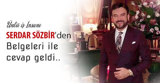 Ünlü iş İnsanı Serdar Sözbir'den Belgeleri ile cevap geldi..