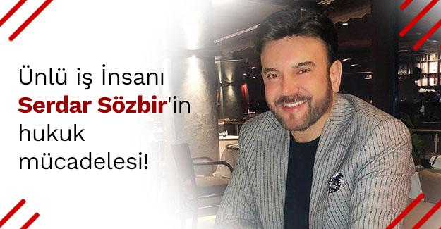 Ünlü iş İnsanı Serdar Sözbir'in hukuk mücadelesi..